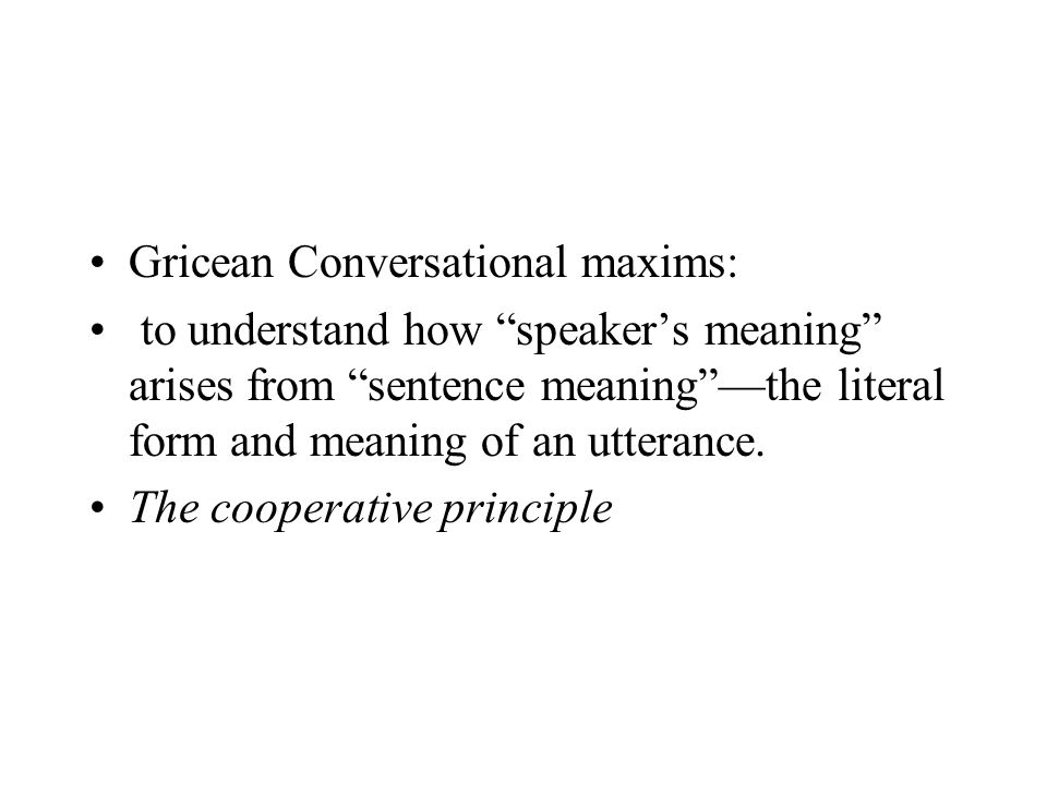 """Gricean Conversational maxims: to understand how """"speaker's meaning"""" arises from """"sentence meaning""""—the literal form and meaning of an utterance. The"""
