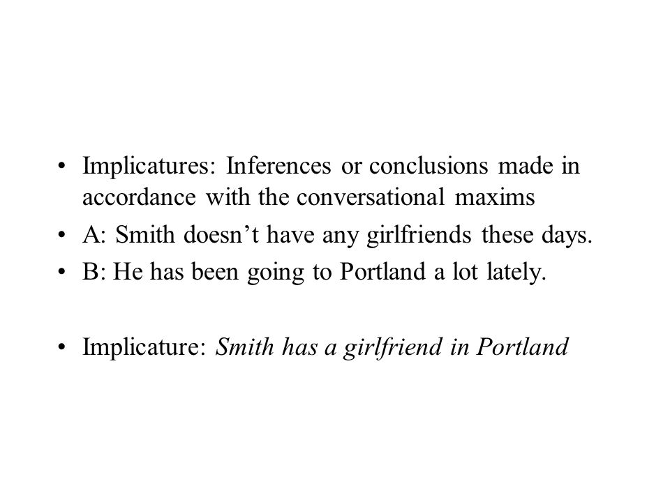 Implicatures: Inferences or conclusions made in accordance with the conversational maxims A: Smith doesn't have any girlfriends these days. B: He has