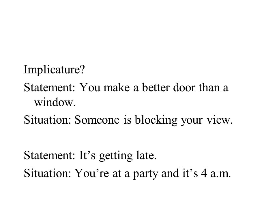 Implicature? Statement: You make a better door than a window. Situation: Someone is blocking your view. Statement: It's getting late. Situation: You'r