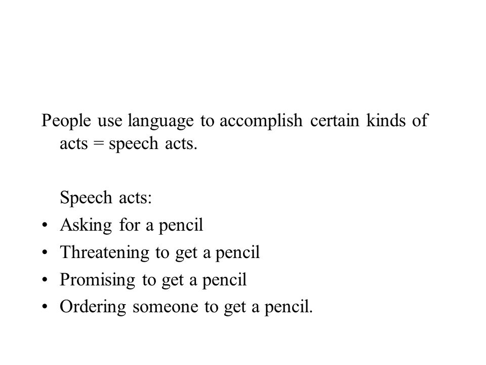 People use language to accomplish certain kinds of acts = speech acts. Speech acts: Asking for a pencil Threatening to get a pencil Promising to get a