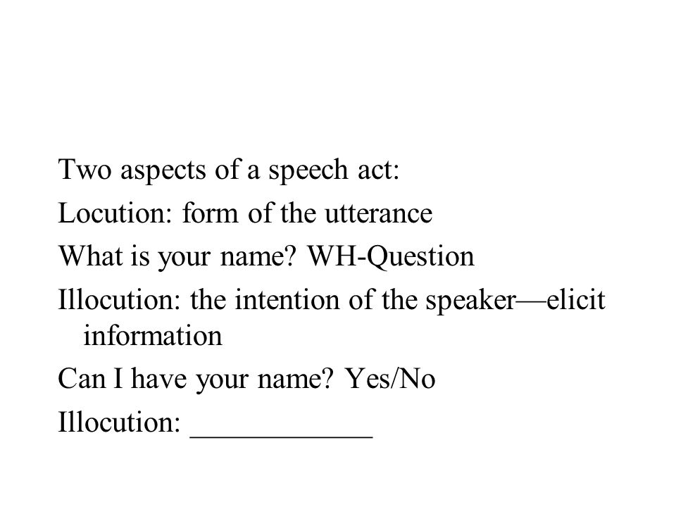 Two aspects of a speech act: Locution: form of the utterance What is your name? WH-Question Illocution: the intention of the speaker—elicit informatio