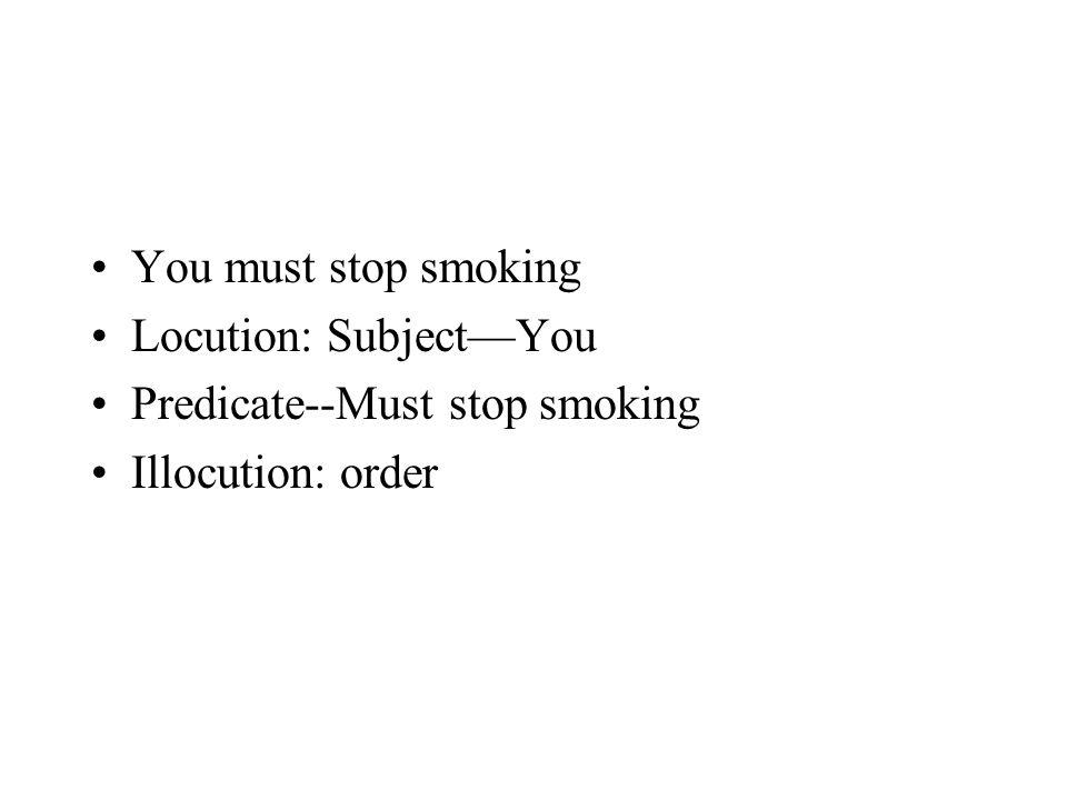 You must stop smoking Locution: Subject—You Predicate--Must stop smoking Illocution: order