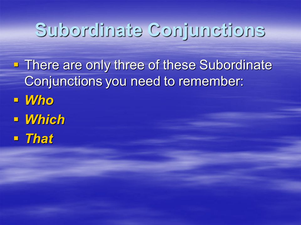 Subordinate Conjunctions  There are only three of these Subordinate Conjunctions you need to remember:  Who  Which  That