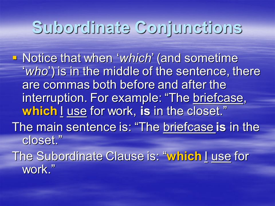 Subordinate Conjunctions  Notice that when 'which' (and sometime 'who') is in the middle of the sentence, there are commas both before and after the interruption.