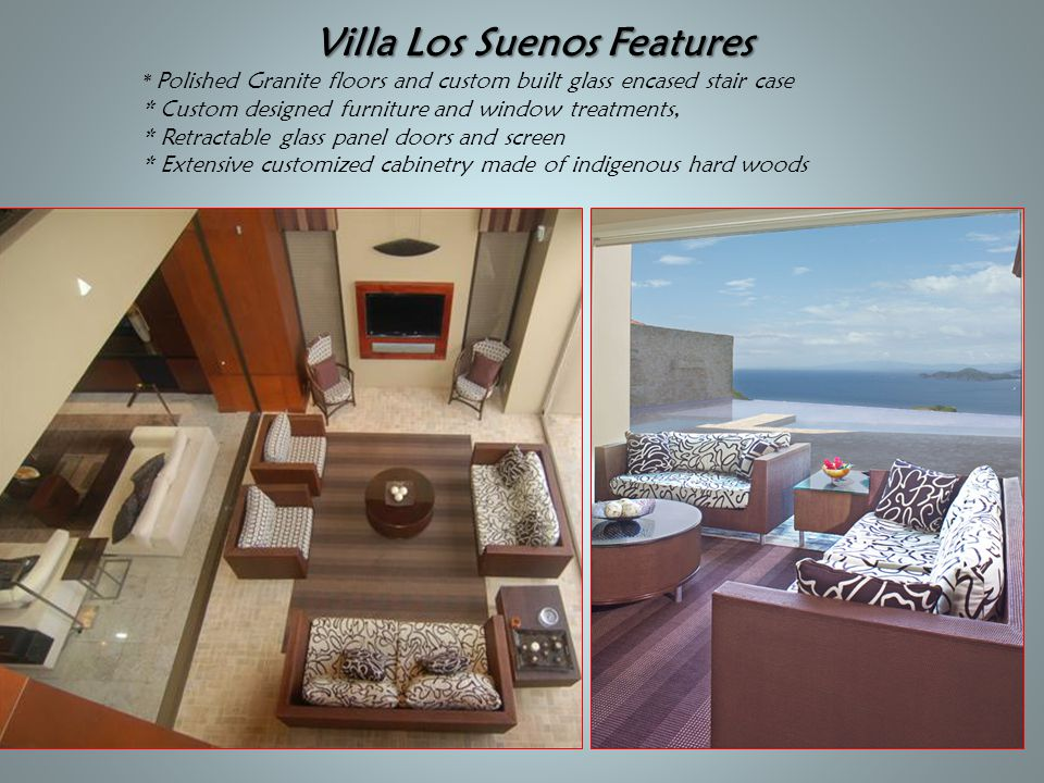 Villa Los Suenos Features Villa Los Suenos Features * Polished Granite floors and custom built glass encased stair case * Custom designed furniture an