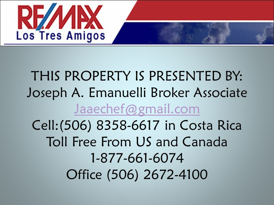 THIS PROPERTY IS PRESENTED BY: Joseph A. Emanuelli Broker Associate Jaaechef@gmail.com Cell:(506) 8358-6617 in Costa Rica Toll Free From US and Canada