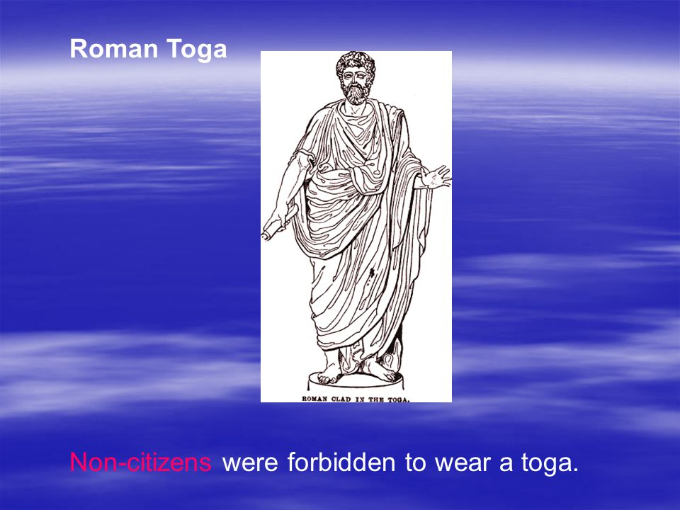 Roman Toga Non-citizens were forbidden to wear a toga.