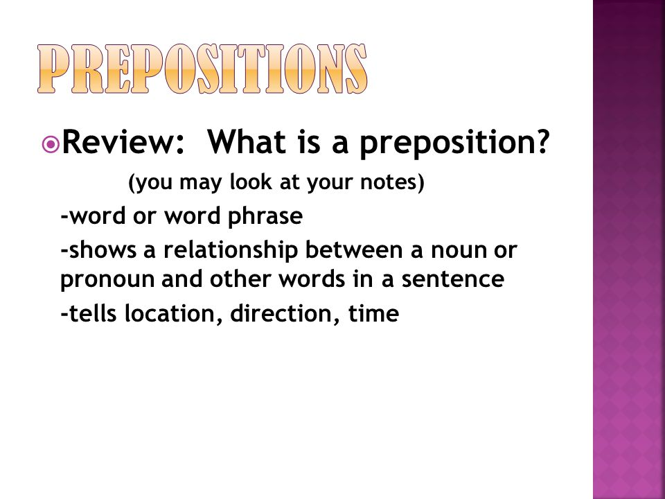  Review: What is a preposition? (you may look at your notes) -word or word phrase -shows a relationship between a noun or pronoun and other words in