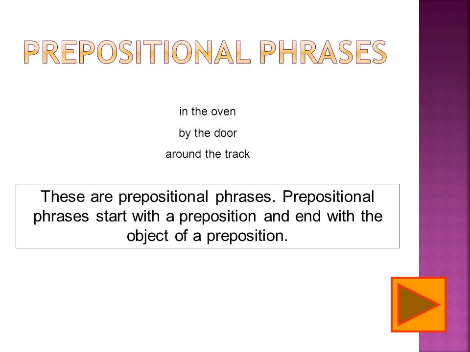 in the oven by the door around the track These are prepositional phrases. Prepositional phrases start with a preposition and end with the object of a
