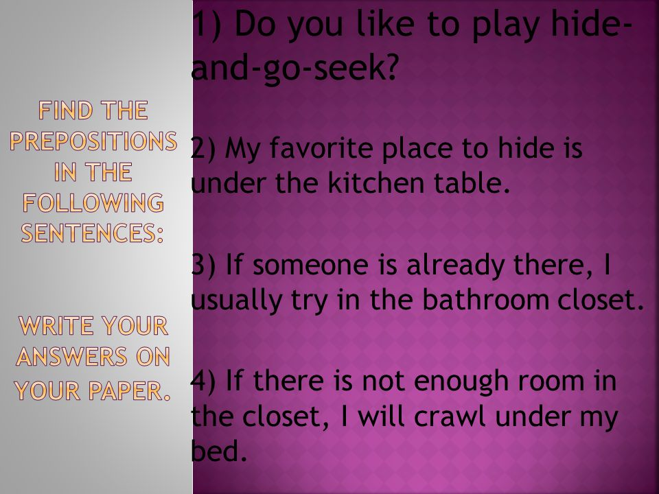 1) Do you like to play hide- and-go-seek. 2) My favorite place to hide is under the kitchen table.