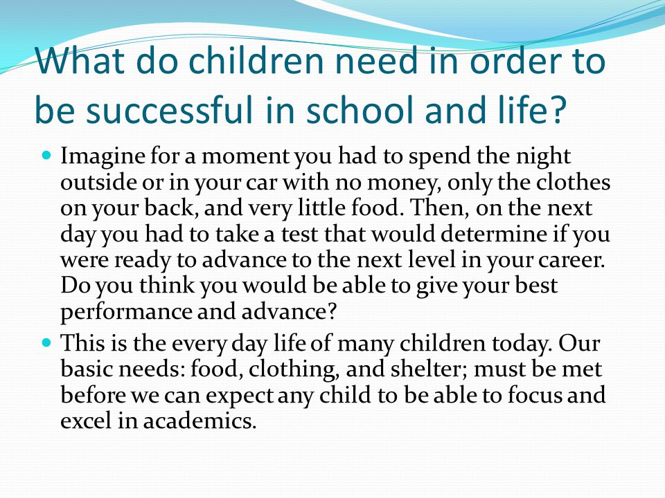 What do children need in order to be successful in school and life? Imagine for a moment you had to spend the night outside or in your car with no mon