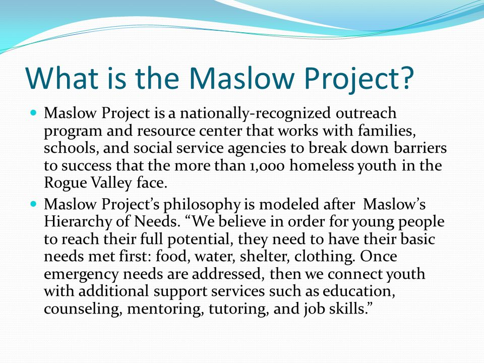 What is the Maslow Project? Maslow Project is a nationally-recognized outreach program and resource center that works with families, schools, and soci