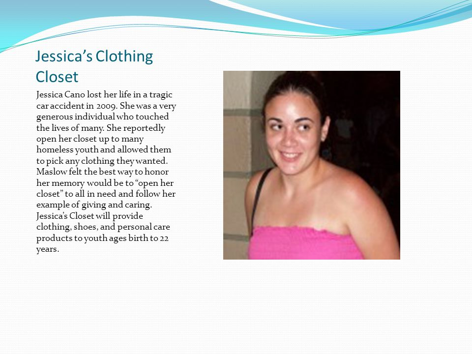 Jessica's Clothing Closet Jessica Cano lost her life in a tragic car accident in 2009. She was a very generous individual who touched the lives of man