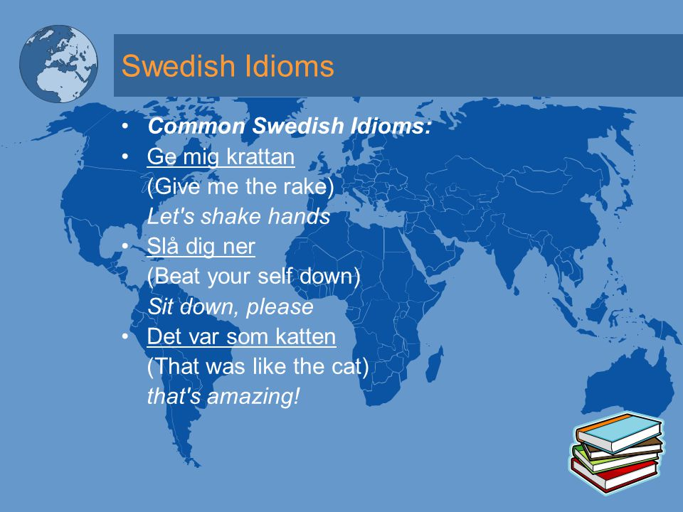 Swedish Idioms Common Swedish Idioms: Ge mig krattan (Give me the rake) Let s shake hands Slå dig ner (Beat your self down) Sit down, please Det var som katten (That was like the cat) that s amazing!