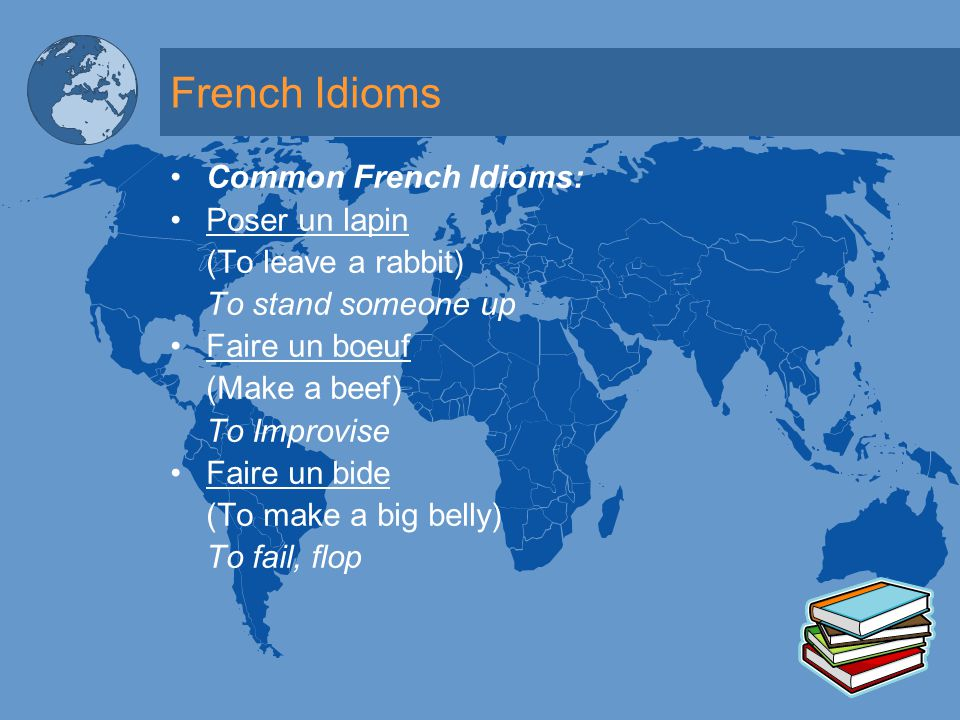 French Idioms Common French Idioms: Poser un lapin (To leave a rabbit) To stand someone up Faire un boeuf (Make a beef) To Improvise Faire un bide (To make a big belly) To fail, flop