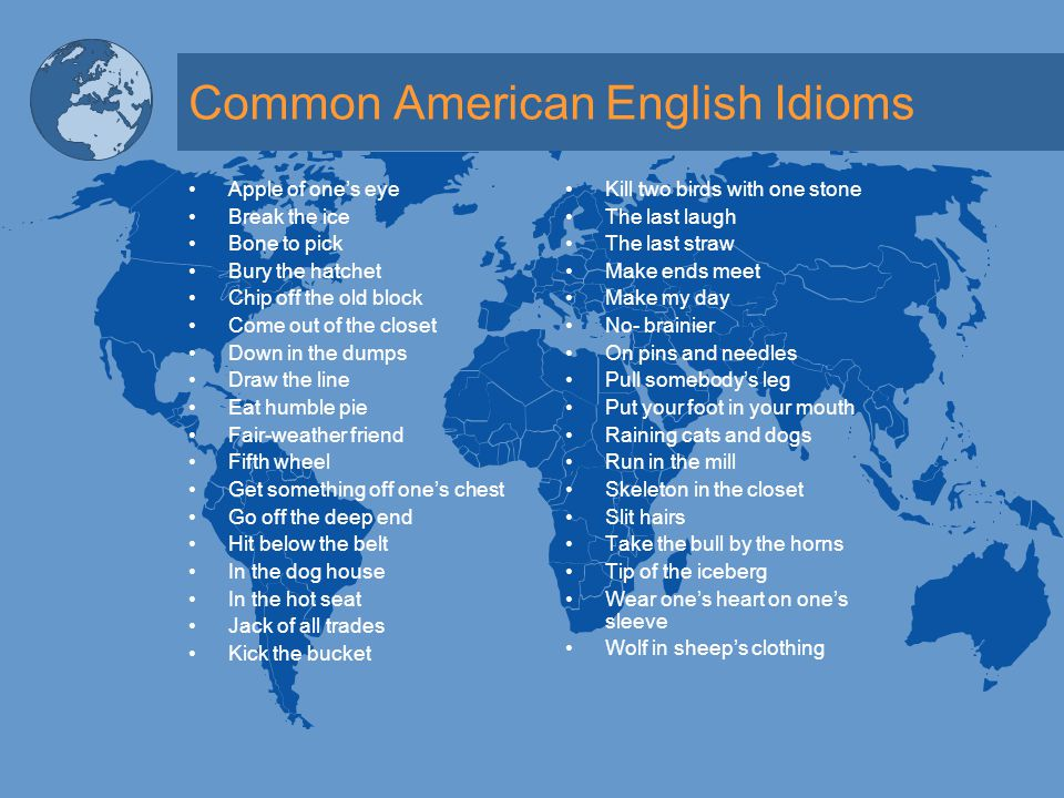 Selected Idioms in American Literature Culture: Definitions & Literal Meanings IdiomDefinitionLiteral Meaning Let the Cat out of the Bag To disclose a secret To allow or permit a feline to exit a receptacle Climb on the Bandwagon To join a particular cause or political party To escalate or scale a large four-wheeled vehicle designed to be pulled Beat Around the Bush To avoid getting to the point of an issue To strike violently near a shrub/ bush Cold Turkey to withdraw suddenly and completely from an addictive substance or some other form of dependency A type of poultry having a relatively low temperature Under the Weather Indisposed, unwell Beneath climactic and atmospheric conditions Tall Tale An exaggerated, unreliable story A big, Towering narrative