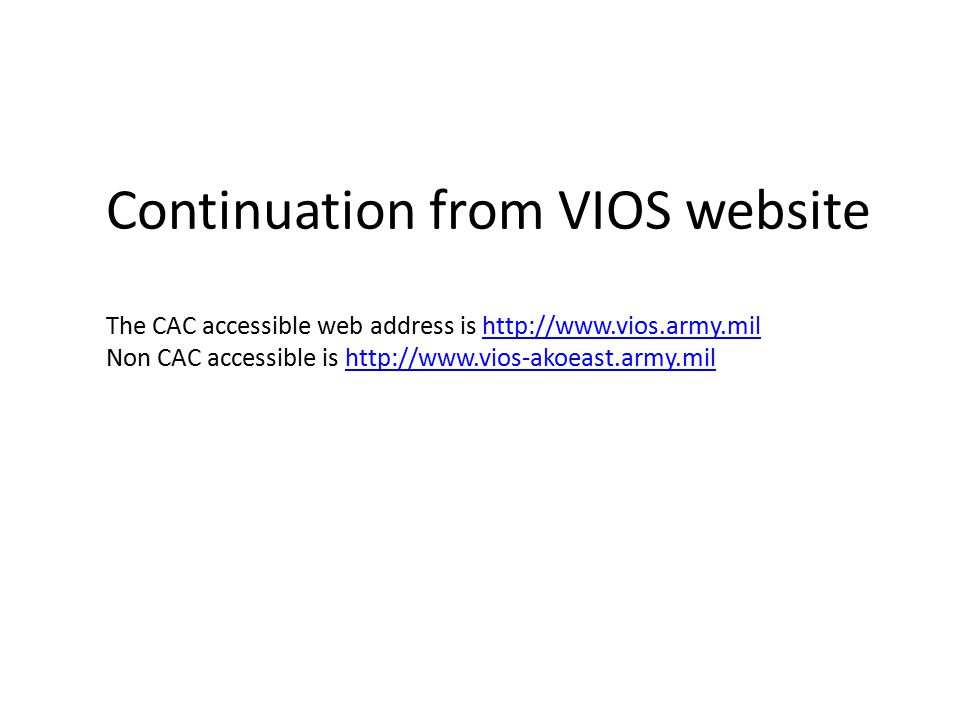 Continuation from VIOS website The CAC accessible web address is http://www.vios.army.milhttp://www.vios.army.mil Non CAC accessible is http://www.vios-akoeast.army.milhttp://www.vios-akoeast.army.mil