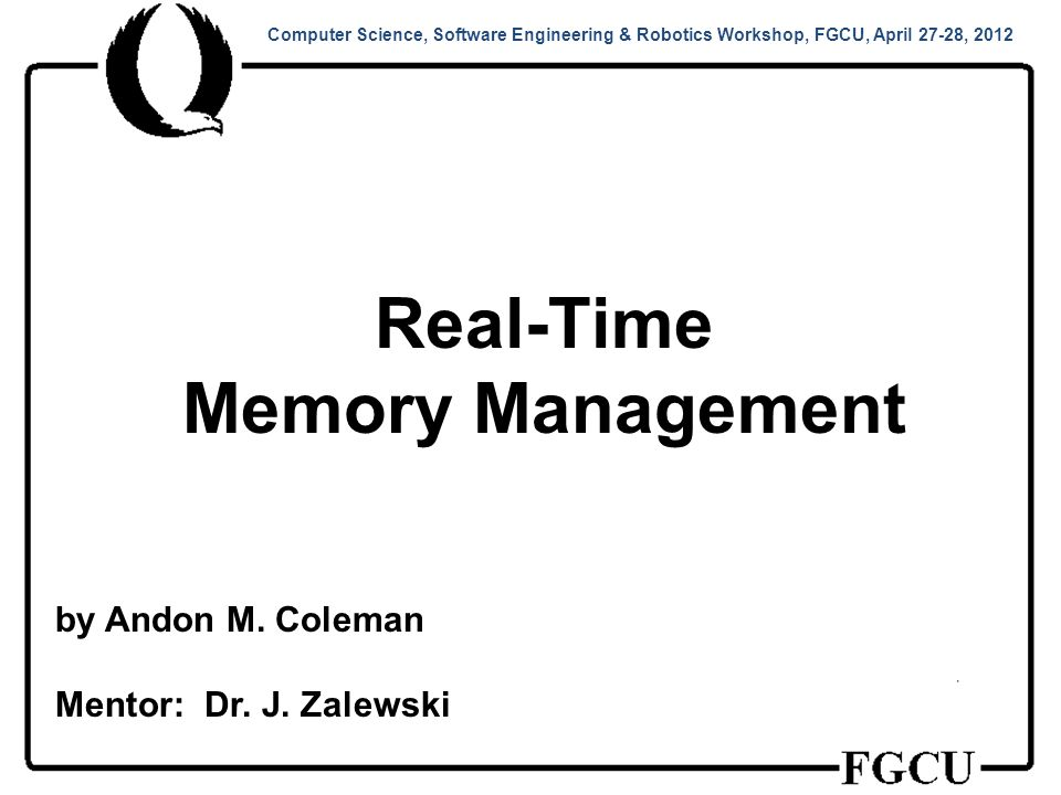 Computer Science, Software Engineering & Robotics Workshop, FGCU, April 27-28, 2012 Real-Time Memory Management by Andon M.