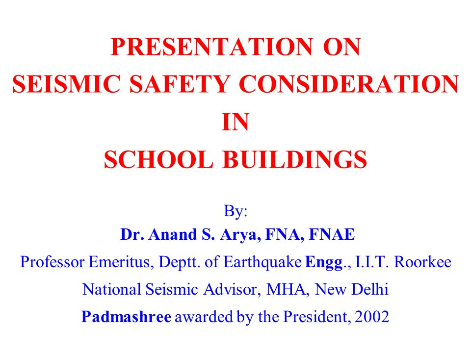 PRESENTATION ON SEISMIC SAFETY CONSIDERATION IN SCHOOL BUILDINGS By: Dr. Anand S. Arya, FNA, FNAE Professor Emeritus, Deptt. of Earthquake Engg., I.I.
