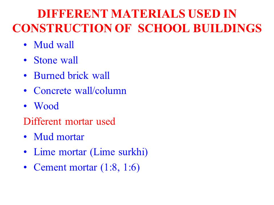 DIFFERENT MATERIALS USED IN CONSTRUCTION OF SCHOOL BUILDINGS Mud wall Stone wall Burned brick wall Concrete wall/column Wood Different mortar used Mud