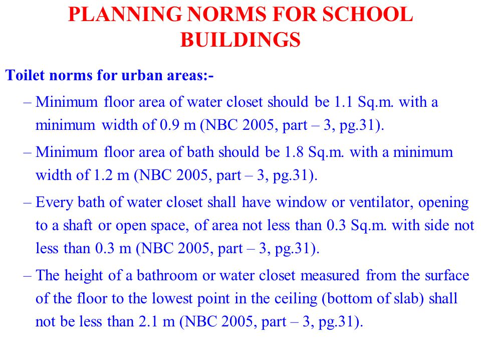 PLANNING NORMS FOR SCHOOL BUILDINGS Toilet norms for urban areas:- –Minimum floor area of water closet should be 1.1 Sq.m. with a minimum width of 0.9