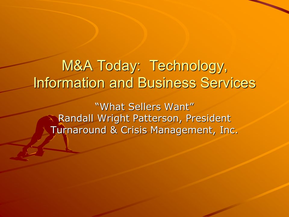 M&A Today: Technology, Information and Business Services What Sellers Want Randall Wright Patterson, President Turnaround & Crisis Management, Inc.