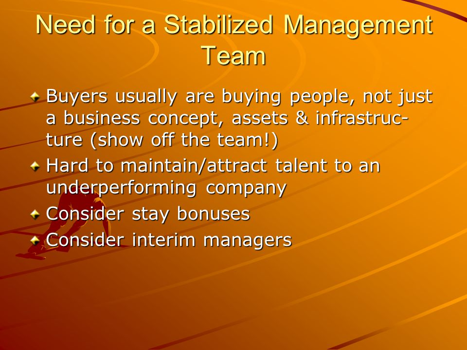 Need for a Stabilized Management Team Buyers usually are buying people, not just a business concept, assets & infrastruc- ture (show off the team!) Hard to maintain/attract talent to an underperforming company Consider stay bonuses Consider interim managers