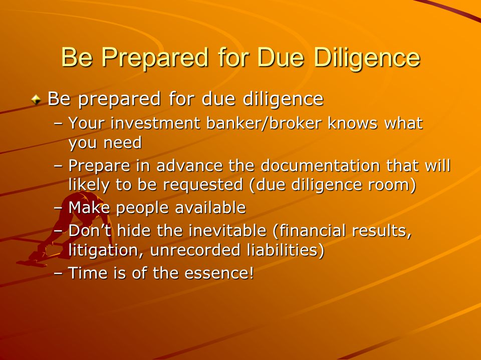 Be Prepared for Due Diligence Be prepared for due diligence –Your investment banker/broker knows what you need –Prepare in advance the documentation that will likely to be requested (due diligence room) –Make people available –Don't hide the inevitable (financial results, litigation, unrecorded liabilities) –Time is of the essence!