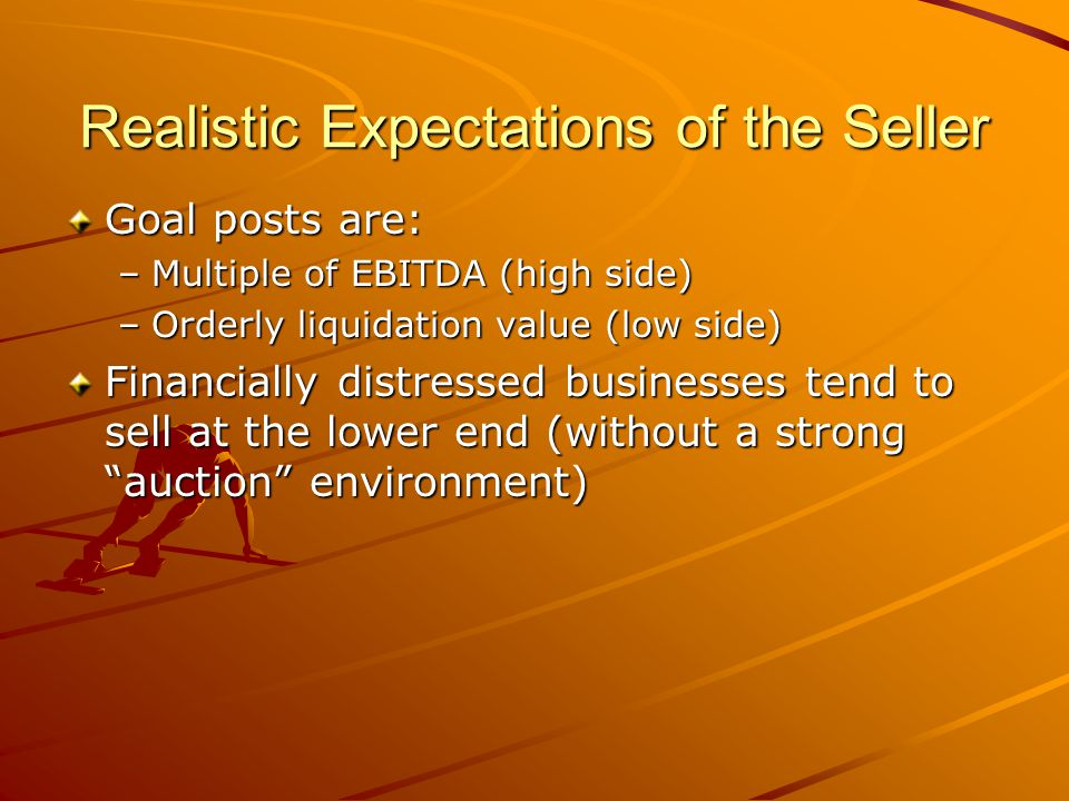 Realistic Expectations of the Seller Goal posts are: –Multiple of EBITDA (high side) –Orderly liquidation value (low side) Financially distressed businesses tend to sell at the lower end (without a strong auction environment)
