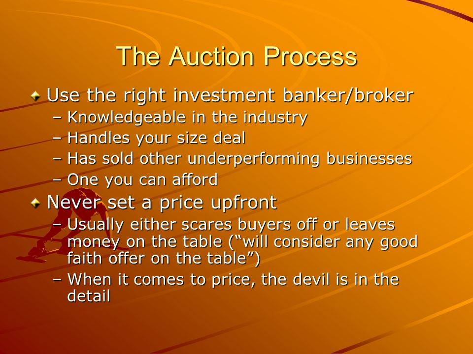 The Auction Process Use the right investment banker/broker –Knowledgeable in the industry –Handles your size deal –Has sold other underperforming busi
