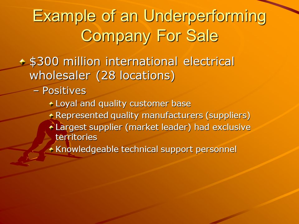 Example of an Underperforming Company For Sale $300 million international electrical wholesaler (28 locations) –Positives Loyal and quality customer base Represented quality manufacturers (suppliers) Largest supplier (market leader) had exclusive territories Knowledgeable technical support personnel
