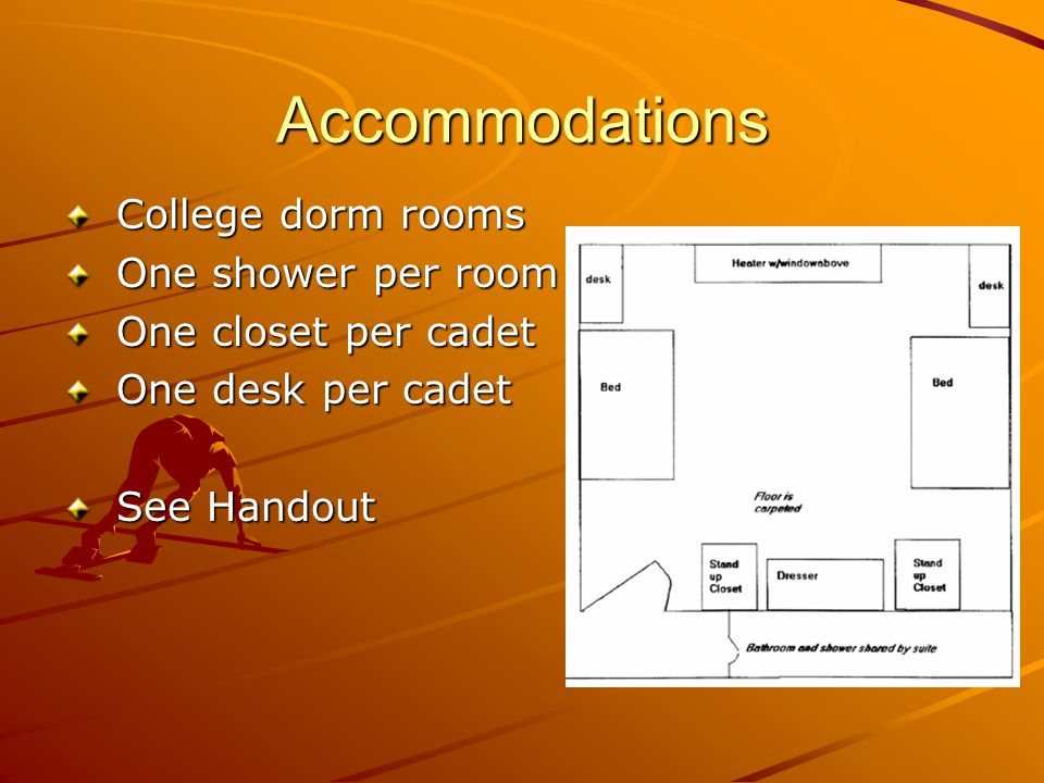 Accommodations College dorm rooms College dorm rooms One shower per room One shower per room One closet per cadet One closet per cadet One desk per cadet One desk per cadet See Handout See Handout
