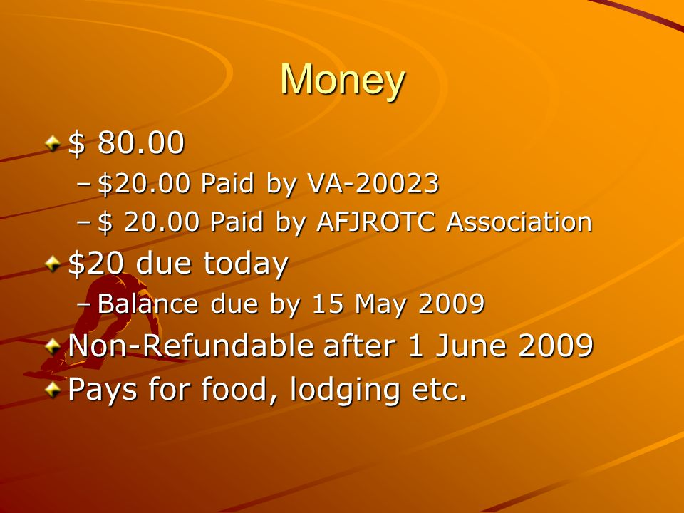 Money $ 80.00 –$20.00 Paid by VA-20023 –$ 20.00 Paid by AFJROTC Association $20 due today –Balance due by 15 May 2009 Non-Refundable after 1 June 2009 Pays for food, lodging etc.