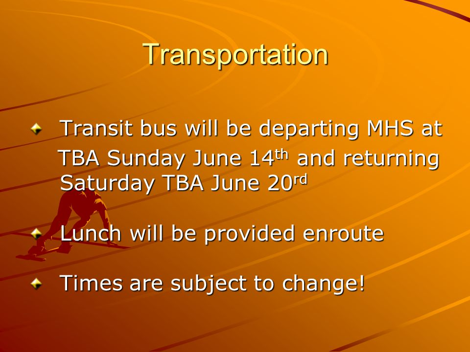 Transportation Transit bus will be departing MHS at TBA Sunday June 14 th and returning Saturday TBA June 20 rd TBA Sunday June 14 th and returning Saturday TBA June 20 rd Lunch will be provided enroute Times are subject to change!