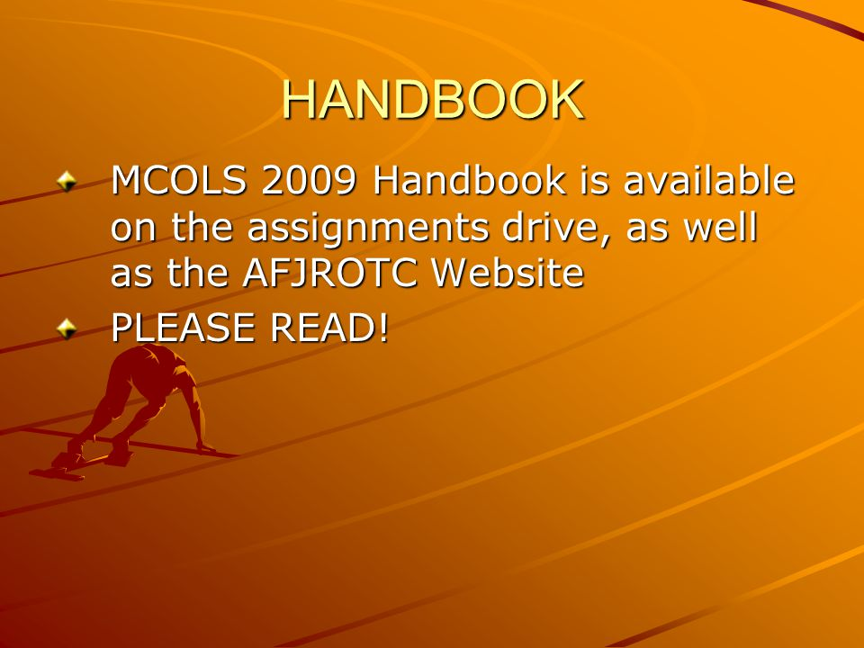 HANDBOOK MCOLS 2009 Handbook is available on the assignments drive, as well as the AFJROTC Website PLEASE READ!