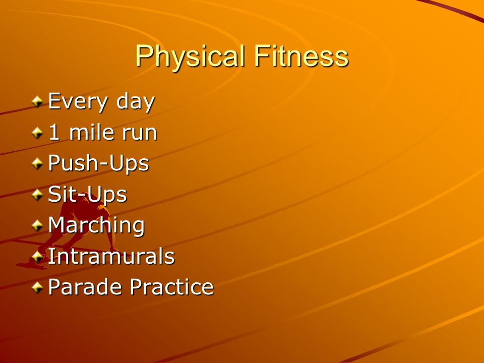Physical Fitness Every day 1 mile run Push-UpsSit-UpsMarchingIntramurals Parade Practice