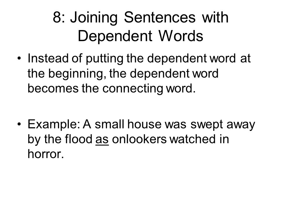 8: Joining Sentences with Dependent Words Instead of putting the dependent word at the beginning, the dependent word becomes the connecting word.