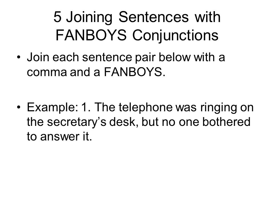 5 Joining Sentences with FANBOYS Conjunctions Join each sentence pair below with a comma and a FANBOYS.