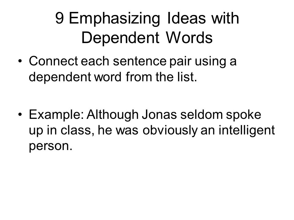 9 Emphasizing Ideas with Dependent Words Connect each sentence pair using a dependent word from the list.