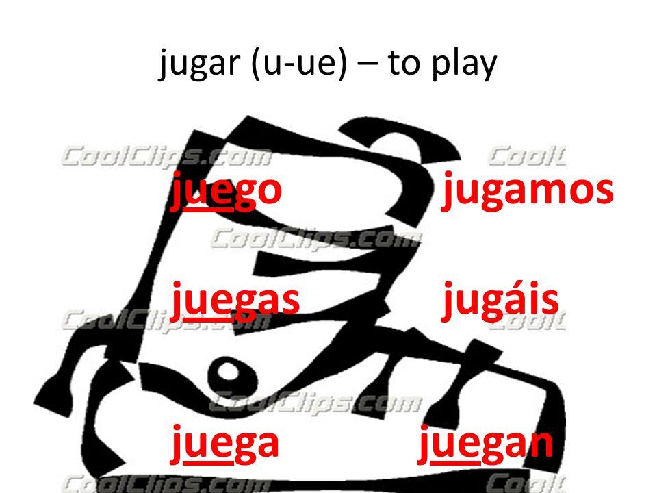 jugar (u-ue) – to play juego juegas juegajuegan jugamos jugáis