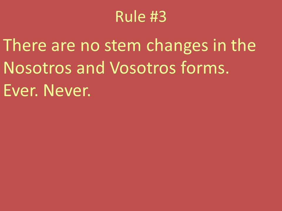 Rule #3 There are no stem changes in the Nosotros and Vosotros forms. Ever. Never.