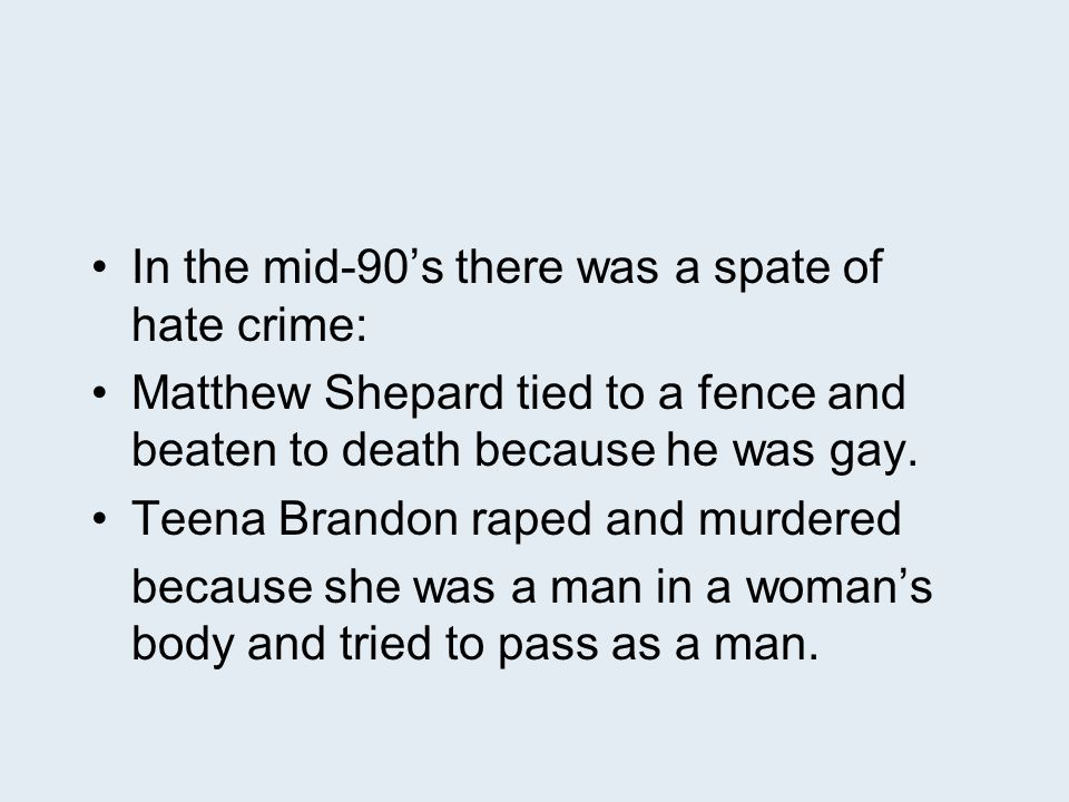 In the mid-90's there was a spate of hate crime: Matthew Shepard tied to a fence and beaten to death because he was gay.