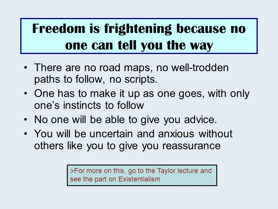 Freedom is frightening because no one can tell you the way There are no road maps, no well-trodden paths to follow, no scripts.