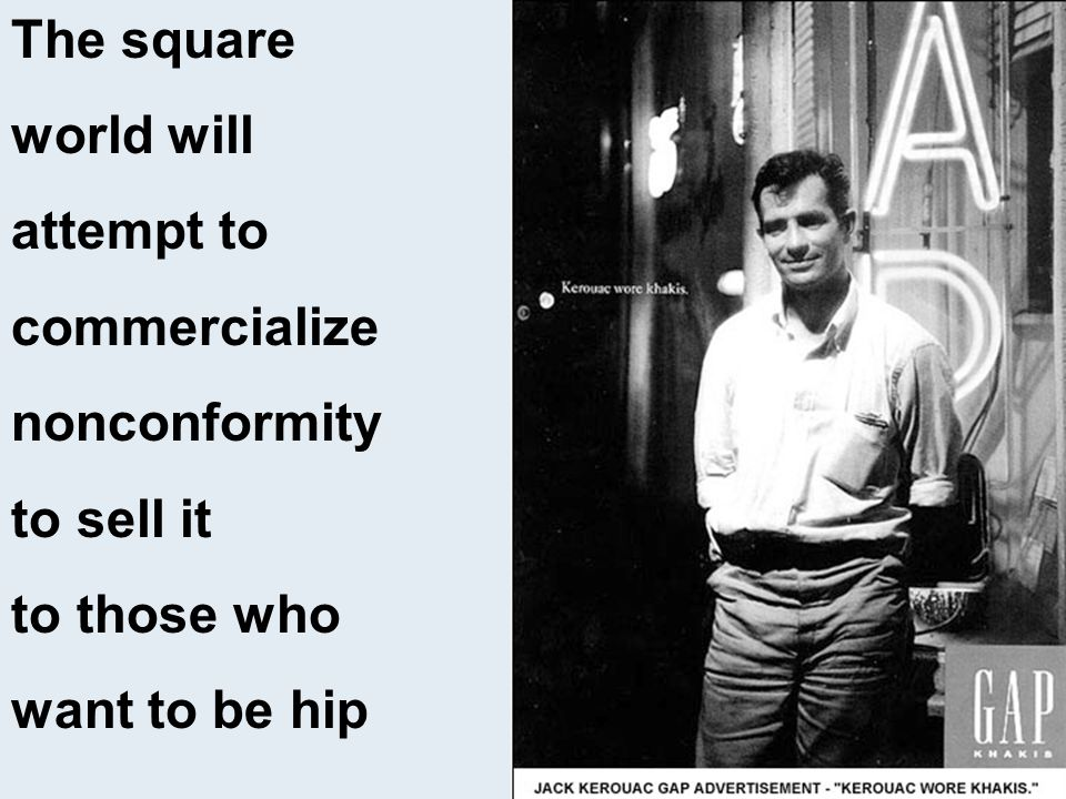 The square world will attempt to commercialize nonconformity to sell it to those who want to be hip