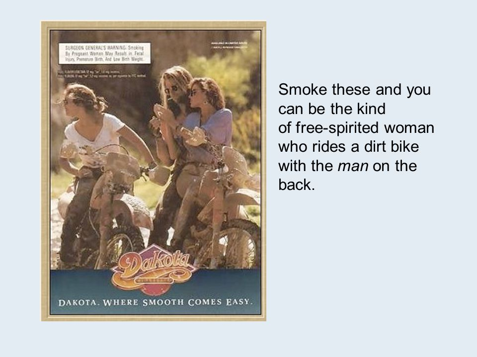 Smoke these and you can be the kind of free-spirited woman who rides a dirt bike with the man on the back.