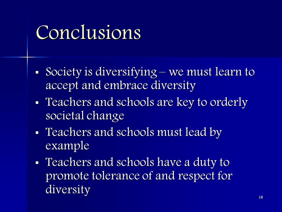 18 Conclusions  Society is diversifying – we must learn to accept and embrace diversity  Teachers and schools are key to orderly societal change  Teachers and schools must lead by example  Teachers and schools have a duty to promote tolerance of and respect for diversity
