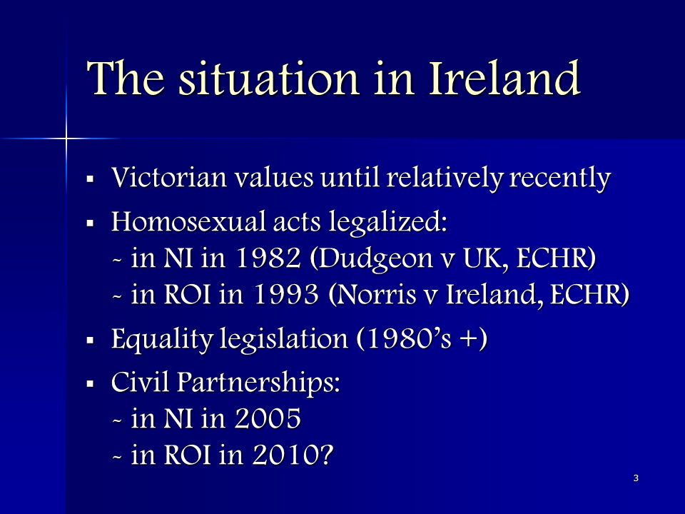 3 The situation in Ireland  Victorian values until relatively recently  Homosexual acts legalized: - in NI in 1982 (Dudgeon v UK, ECHR) - in ROI in 1993 (Norris v Ireland, ECHR)  Equality legislation (1980's +)  Civil Partnerships: - in NI in 2005 - in ROI in 2010