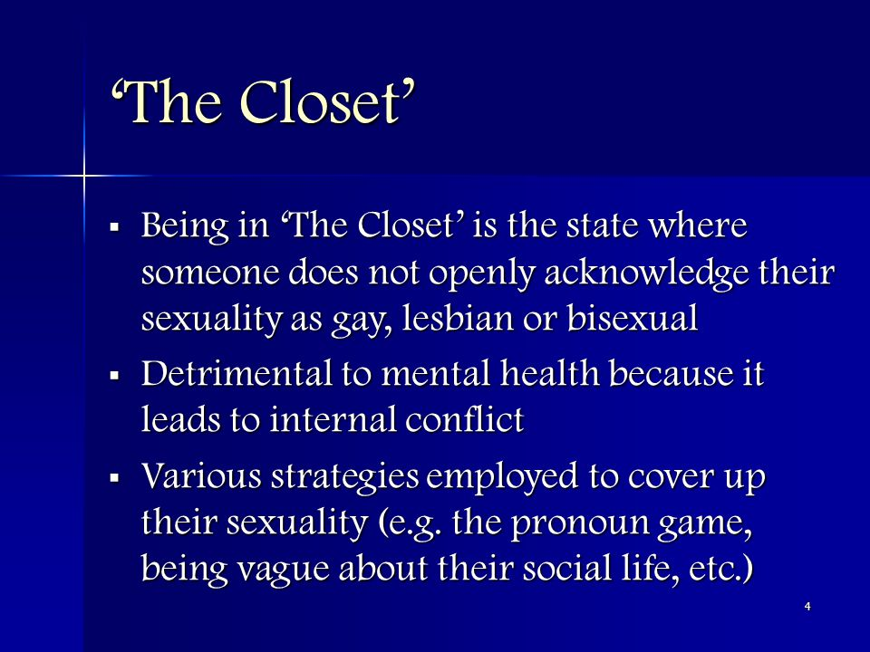 4 'The Closet'  Being in 'The Closet' is the state where someone does not openly acknowledge their sexuality as gay, lesbian or bisexual  Detrimental to mental health because it leads to internal conflict  Various strategies employed to cover up their sexuality (e.g.
