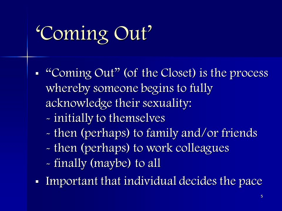 5 'Coming Out'  Coming Out (of the Closet) is the process whereby someone begins to fully acknowledge their sexuality: - initially to themselves - then (perhaps) to family and/or friends - then (perhaps) to work colleagues - finally (maybe) to all  Important that individual decides the pace