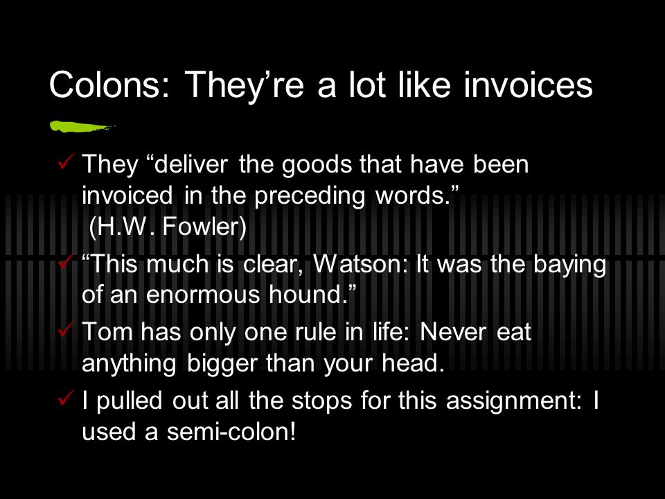 Colons: They're a lot like invoices They deliver the goods that have been invoiced in the preceding words. (H.W.